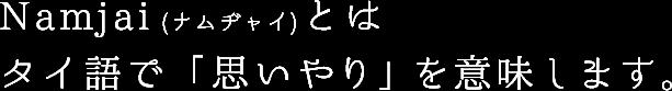 Namjai(ナムヂャイ)とはタイ語で「思いやり」を意味します。
